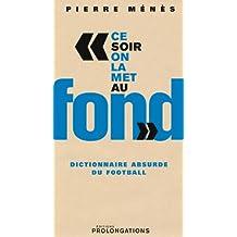 Ce soir on la met au fond : Dictionnaire absurde du football (ED.PROLONGATION)