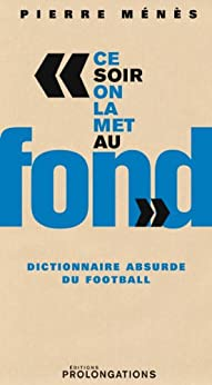 Ce soir on la met au fond : Dictionnaire absurde du football (ED.PROLONGATION) par [Menes, Pierre]
