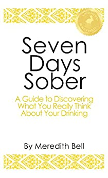 Seven Days Sober: A Guide to Discovering What You Really Think About Your Drinking by [Bell, Meredith]