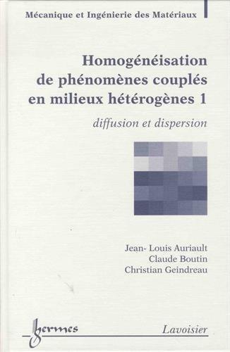 Homogénéisation de phénomènes couplés en milieux hétérogènes : Pack en 2 volumes : Tome 1, Diffusion et dispersion ; Tome 2, Quasi-statique et dynamique des milieux poreux
