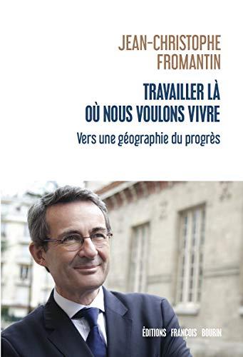 Travailler là où nous voulons vivre: Vers une géographie du progrès (ESSAI) par Jean-Christophe Fromantin