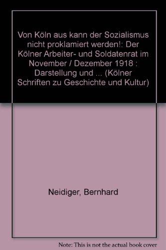 Von Köln aus kann der Sozialismus nicht proklamiert werden!. Der Kölner Arbeiter- und Soldatenrat im November/Dezember 1918. Darstellung und Edition neu aufgefundener Quellen