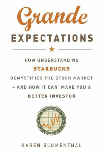 Grande Expectations: How Understanding Starbucks Demystifies the Stock Market - And How it Can Make You a Better Investor: How Understanding Starbucks ... - And How It Can Make You a Better Investor