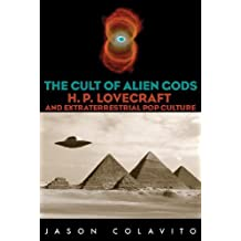 The Cult of Alien Gods: H.P. Lovecraft And Extraterrestial Pop Culture: H. P. Lovecraft and Extraterrestrial Pop Culture