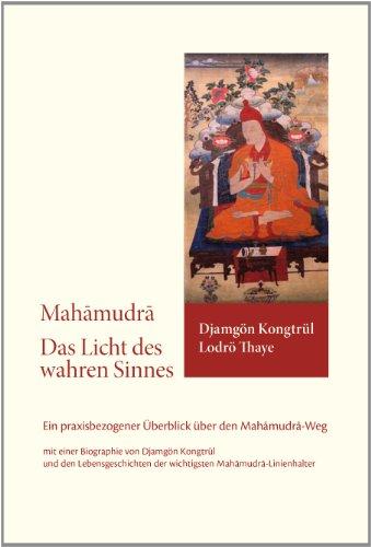 Mahamudra - Das Licht des wahren Sinnes: Ein praxisbezogener Überblick über den Mahamudra-Weg mit einer Biografie von Djamgön Kongtrül  und den Lebensgeschichten der wichtigsten Mahamudra-Linienhalter
