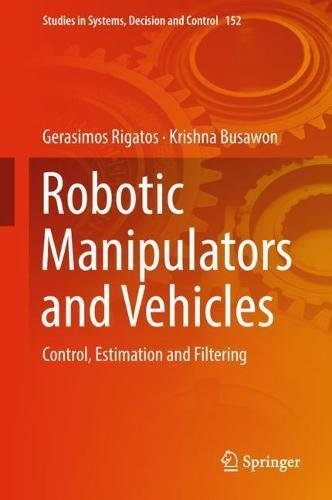 Robotic Manipulators and Vehicles: Control, Estimation and Filtering (Studies in Systems, Decision and Control, Band 152)