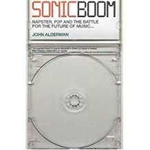 [(Sonic Boom: Napster, P2P and the Battle for the Future of Music)] [Author: John Alderman] published on (May, 2002)