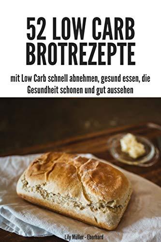 Low Carb 52 Brot Rezepte: mit Low Carb schnell abnehmen, gesund essen, die Gesundheit schonen und gut aussehen