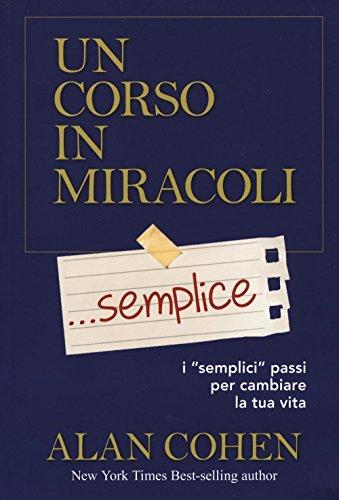 Un corso in miracoli... semplice. I «semplici» passi per cambiare la tua vita