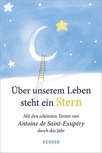 Über unserem Leben steht ein Stern: Mit den schönsten Texten von Antoine de Saint-Exupéry durch das Jahr