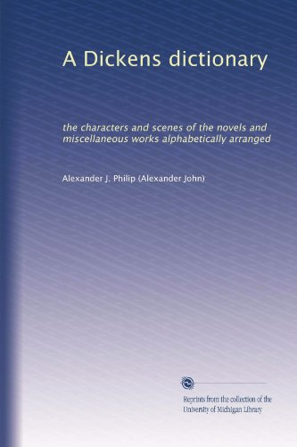 A Dickens dictionary; the characters and scenes of the novels and miscellaneous works alphabetically arranged
