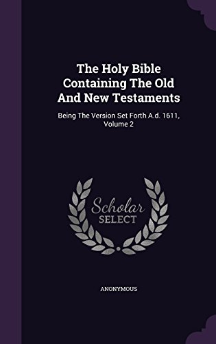 The Holy Bible Containing The Old And New Testaments: Being The Version Set Forth A.d. 1611, Volume 2