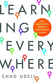 Learning Everywhere: How Mobile Content Strategies are Transforming Training by [Udell, Chad]