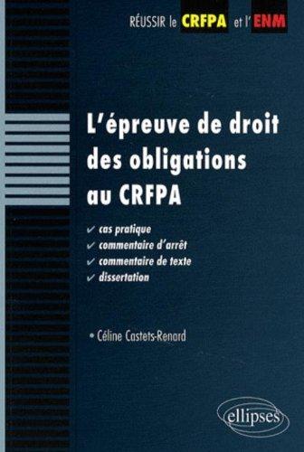 L'épreuve de droit des obligations au CRFPA. Cas pratique, commentaire d'arrêt, commentaire de texte, dissertation par Castets-Renard Céline