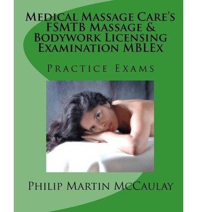 [ MEDICAL MASSAGE CARE'S FSMTB MASSAGE & BODYWORK LICENSING EXAMINATION MBLEX PRACTICE EXAMS ] BY McCaulay, Philip Martin ( AUTHOR )Jan-19-2009 ( Paperback ) (Philip Martin Mccaulay Mblex)