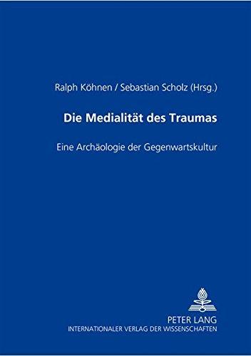 Die Medialität des Traumas: Eine Archäologie der Gegenwartskultur