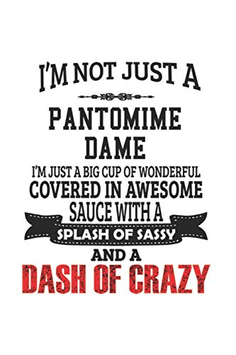 I\'m Not Just A Pantomime Dame I\'m Just A Big Cup Of Wonderful Covered In Awesome Sauce With A Splash Of Sassy And A Dash Of Crazy: Notebook: Awesome ... Notebook | 6 x 9 Compact Size- 109 Blank Line