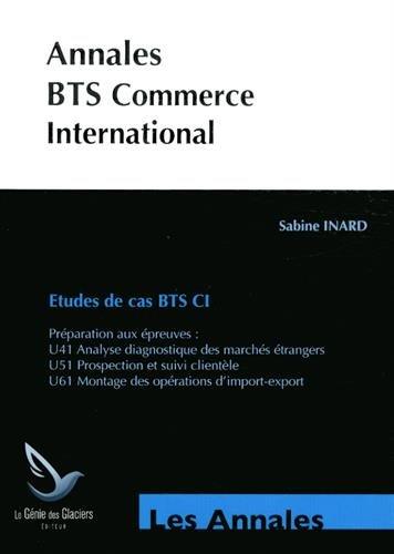 Annales BTS Commerce International - Etudes de cas BTS CI : Préparation aux épreuves - U41 Analyse diagnostique des marchés étrangers, U51 Prospection ... U61 Montage des opérations d'import-export