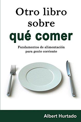 Otro libro sobre qué comer: Fundamentos de alimentación para gente corriente por Albert Hurtado
