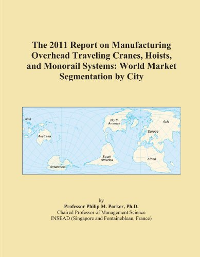The 2011 Report on Manufacturing Overhead Traveling Cranes, Hoists, and Monorail Systems: World Market Segmentation by City