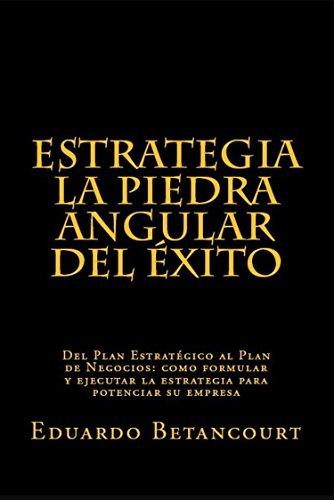 ESTRATEGIA La piedra angular del éxito: Del Plan Estratégico al Plan de Negocios, como formular y ejecutar la estrategia para potenciar su empresa por Eduardo Betancourt
