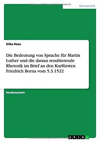 Die Bedeutung von Sprache f??r Martin Luther und die daraus resultierende Rhetorik im Brief an den Kurf??rsten Friedrich Borna vom 5.3.1522 by Silke Hoss (2014-08-19)
