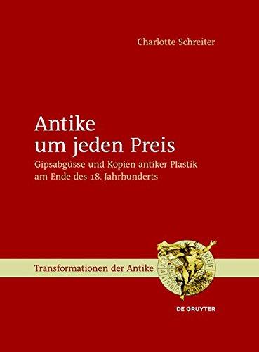 Antike um jeden Preis: Gipsabgüsse und Kopien antiker Plastik am Ende des 18. Jahrhunderts (Transformationen der Antike, Band 29)