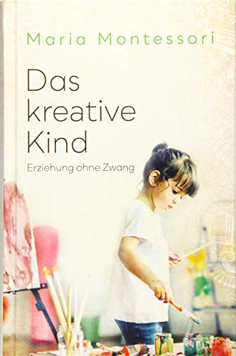 Das kreative Kind: Erziehung ohne Zwang (Kreative Kinder)
