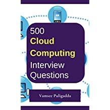 500 Most Important Cloud Computing Interview Questions and Answers: Crack That Next Interview With Higher Salary In Less Preparation Time