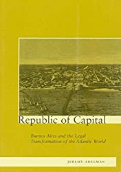 [(Republic of Capital : Buenos Aires and the Legal Transformation of the Atlantic World)] [By (author) Jeremy Adelman] published on (July, 2002)