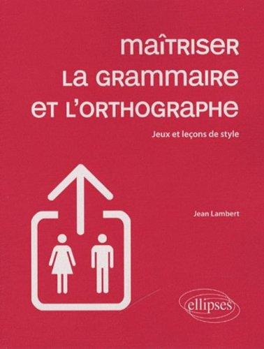 Maîtriser la grammaire et l'orthographe : Jeux et leçons de style