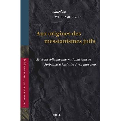 Aux Origines Des Messianismes Juifs: Actes Du Colloque International Tenu En Sorbonne, À Paris, Les 8 Et 9 Juin 2010