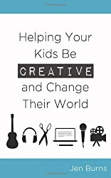 Helping Your Kids Be Creative and Change Their World by Jen Burns (2014-01-29)