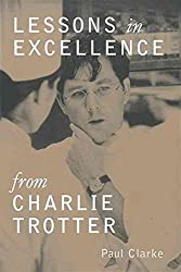 [(Lessons in Excellence from Charlie Trotter : 75 Ways One Visionary is Setting a New Standard)] [By (author) Paul Clarke] published on (September, 1999)