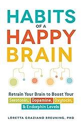 Habits Of A Happy Brain: Retrain Your Brain to Boost Your Serotonin, Dopamine, Oxytocin, & Endorphin Levels