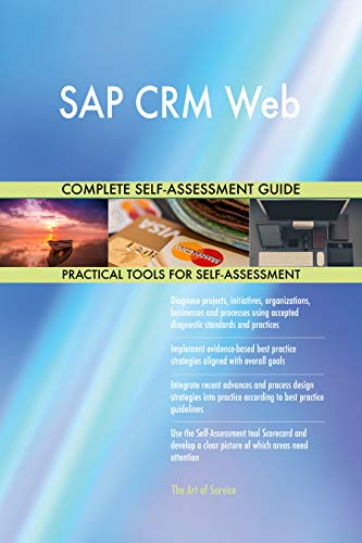 SAP CRM Web All-Inclusive Self-Assessment - More than 700 Success Criteria, Instant Visual Insights, Comprehensive Spreadsheet Dashboard, Auto-Prioritized for Quick Results