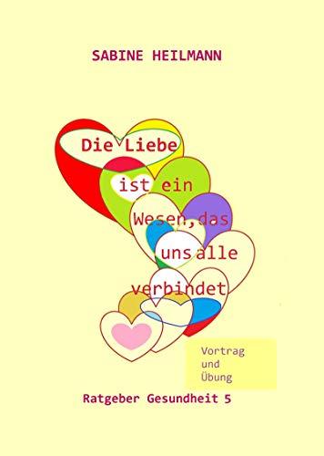Die Liebe ist ein Wesen, das uns alle verbindet: Vortrag und Übung (Ratgeber Gesundheit 5) -