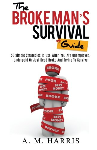 The Broke Man's Survival Guide: 50 Simple Strategies To USe When You Are Unemployed, Underpaid or Just Dead Broke And Trying to Survive