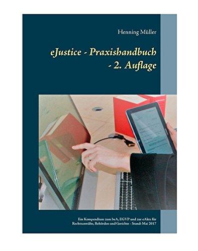 eJustice - Praxishandbuch: Ein Kompendium zum beA, EGVP und zur eAkte für Rechtsanwälte, Behörden und Gerichte - 2. Aufl.