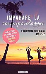 Imparare la consapevolezza: Il libro sulla mindfulness per Relax, I metodi migliori per una vita felice e sicura di sé! Come ottenere un carisma positivo attraverso la serenità e il successo