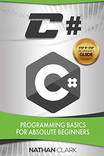 C#: Programming Basics for Absolute Beginners (Step-By-Step C#, Band 1)