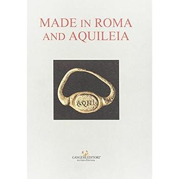 Made In Roma And Aquileia. Catalogo Della Mostra (Aquileia, 12 Febbraio - 31 Maggio 2017)