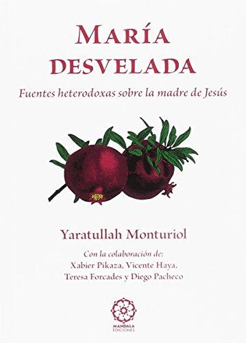 MARÍA DESVELADA. FUENTES HETERODOXAS SOBRE LA MADRE DE JESÚS por YARATULLAH MONTURIOL