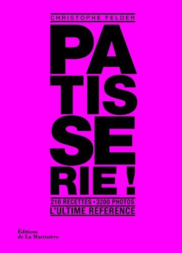Pâtisserie, l'ultime référence. 210 recettes, 3200 photos par Christophe Felder