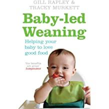 Baby-led Weaning: Helping Your Bay Love Good Food: Helping Your Baby to Love Good Food