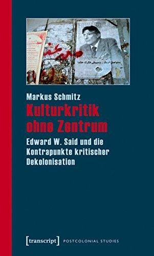Kulturkritik ohne Zentrum: Edward W. Said und die Kontrapunkte kritischer Dekolonisation (Postcolonial Studies)