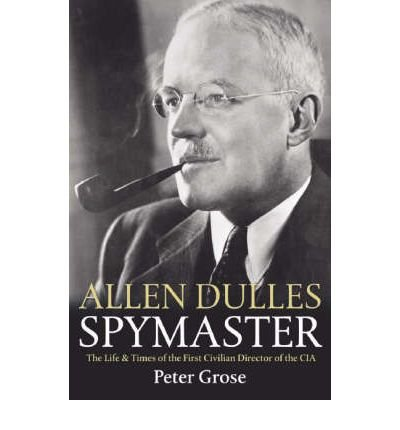 [(Allen Dulles: Spymaster: The Life and Times of the First Civilian Director of the CIA )] [Author: Peter Grose] [Aug-2006]