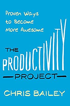 The Productivity Project: Proven Ways to Become More Awesome (English Edition) par [Bailey, Chris]