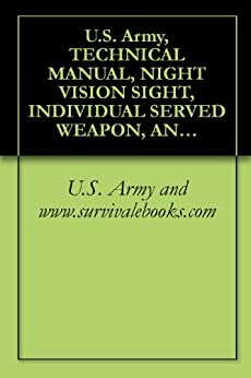 U.S. Army, TECHNICAL MANUAL, NIGHT VISION SIGHT, INDIVIDUAL SERVED WEAPON, AN/PVS-4, TM 11-5855-213-23&P, Military Manuals (English Edition) de [U.S. Army, www.survivalebooks.com]