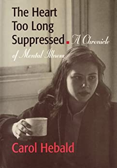 The Heart Too Long Suppressed: A Chronicle of Mental Illness by [Hebald, Carol]